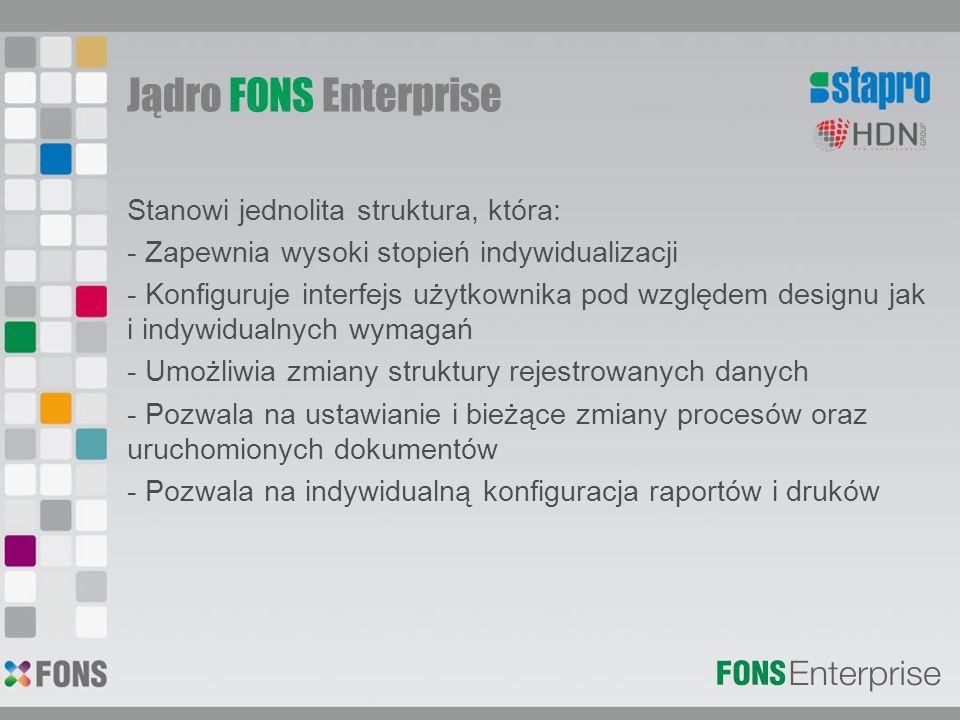 Jądro FONS Enterprise Stanowi jednolita struktura, która: - Zapewnia wysoki stopień indywidualizacji - Konfiguruje interfejs użytkownika pod względem designu jak i indywidualnych wymagań - Umożliwia zmiany struktury rejestrowanych danych - Pozwala na ustawianie i bieżące zmiany procesów oraz uruchomionych dokumentów - Pozwala na indywidualną konfiguracja raportów i druków