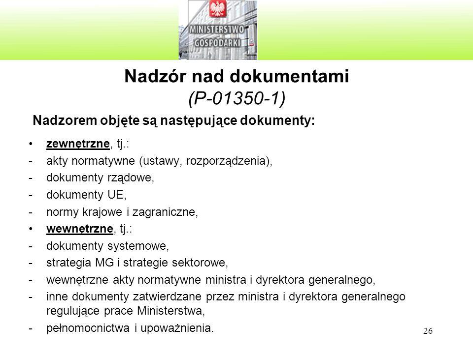 26 Nadzór nad dokumentami (P-01350-1) Nadzorem objęte są następujące dokumenty: zewnętrzne, tj.: -akty normatywne (ustawy, rozporządzenia), -dokumenty rządowe, -dokumenty UE, -normy krajowe i zagraniczne, wewnętrzne, tj.: -dokumenty systemowe, -strategia MG i strategie sektorowe, -wewnętrzne akty normatywne ministra i dyrektora generalnego, -inne dokumenty zatwierdzane przez ministra i dyrektora generalnego regulujące prace Ministerstwa, -pełnomocnictwa i upoważnienia.