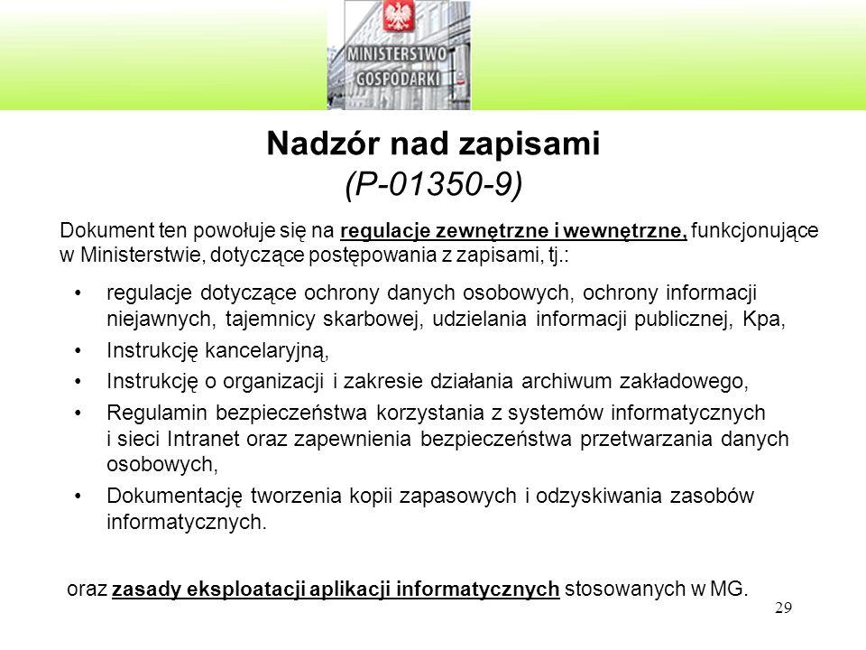 29 Nadzór nad zapisami (P-01350-9) regulacje dotyczące ochrony danych osobowych, ochrony informacji niejawnych, tajemnicy skarbowej, udzielania informacji publicznej, Kpa, Instrukcję kancelaryjną, Instrukcję o organizacji i zakresie działania archiwum zakładowego, Regulamin bezpieczeństwa korzystania z systemów informatycznych i sieci Intranet oraz zapewnienia bezpieczeństwa przetwarzania danych osobowych, Dokumentację tworzenia kopii zapasowych i odzyskiwania zasobów informatycznych.