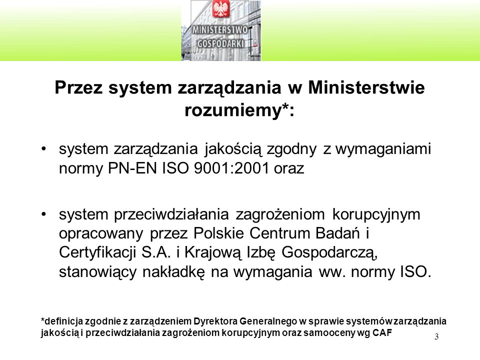 3 Przez system zarządzania w Ministerstwie rozumiemy*: system zarządzania jakością zgodny z wymaganiami normy PN-EN ISO 9001:2001 oraz system przeciwdziałania zagrożeniom korupcyjnym opracowany przez Polskie Centrum Badań i Certyfikacji S.A.