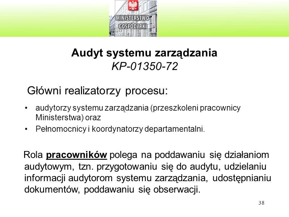 38 Audyt systemu zarządzania KP-01350-72 Główni realizatorzy procesu: audytorzy systemu zarządzania (przeszkoleni pracownicy Ministerstwa) oraz Pełnomocnicy i koordynatorzy departamentalni.
