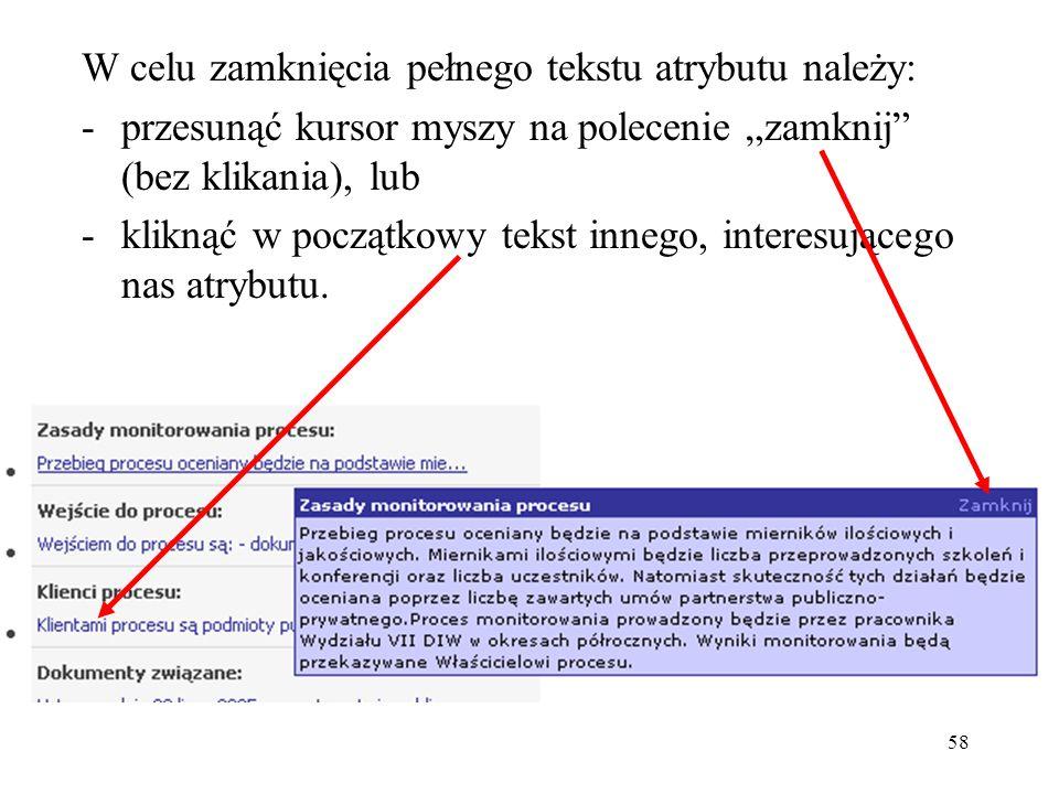 """58 W celu zamknięcia pełnego tekstu atrybutu należy: -przesunąć kursor myszy na polecenie """"zamknij (bez klikania), lub -kliknąć w początkowy tekst innego, interesującego nas atrybutu."""