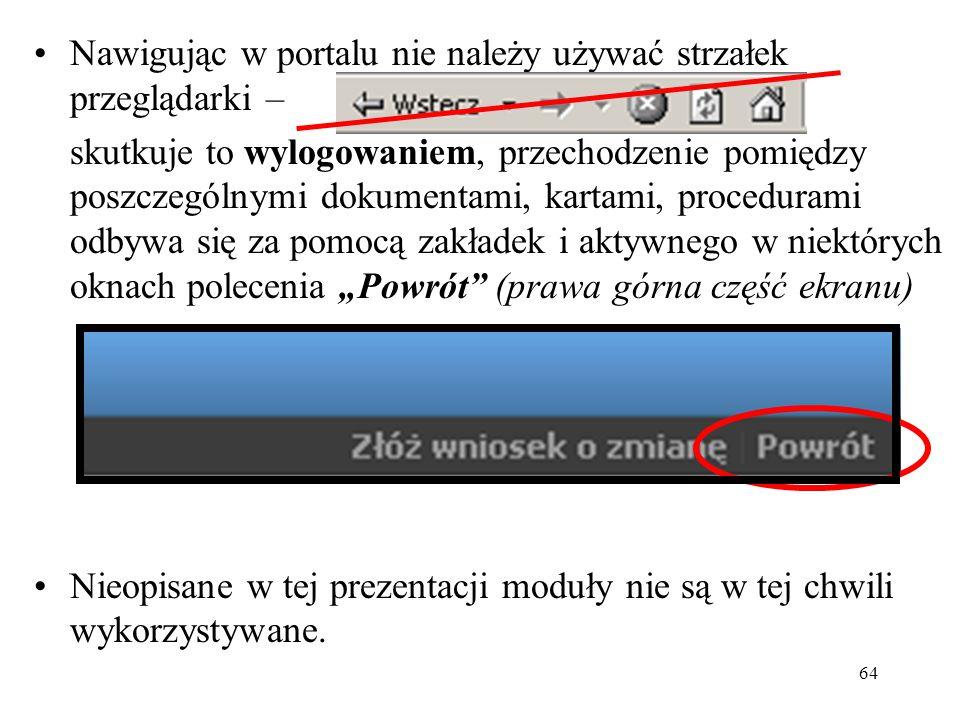 """64 Nawigując w portalu nie należy używać strzałek przeglądarki – skutkuje to wylogowaniem, przechodzenie pomiędzy poszczególnymi dokumentami, kartami, procedurami odbywa się za pomocą zakładek i aktywnego w niektórych oknach polecenia """"Powrót (prawa górna część ekranu) Nieopisane w tej prezentacji moduły nie są w tej chwili wykorzystywane."""