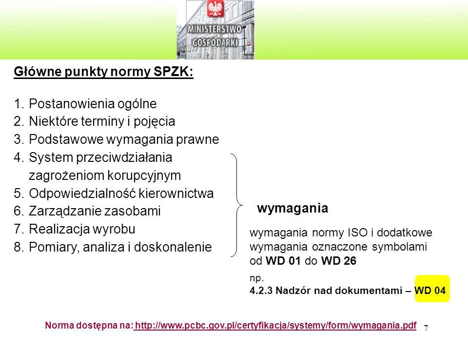 7 Norma dostępna na: http://www.pcbc.gov.pl/certyfikacja/systemy/form/wymagania.pdf Główne punkty normy SPZK: 1.Postanowienia ogólne 2.Niektóre terminy i pojęcia 3.Podstawowe wymagania prawne 4.System przeciwdziałania zagrożeniom korupcyjnym 5.Odpowiedzialność kierownictwa 6.Zarządzanie zasobami 7.Realizacja wyrobu 8.Pomiary, analiza i doskonalenie wymagania wymagania normy ISO i dodatkowe wymagania oznaczone symbolami od WD 01 do WD 26 np.