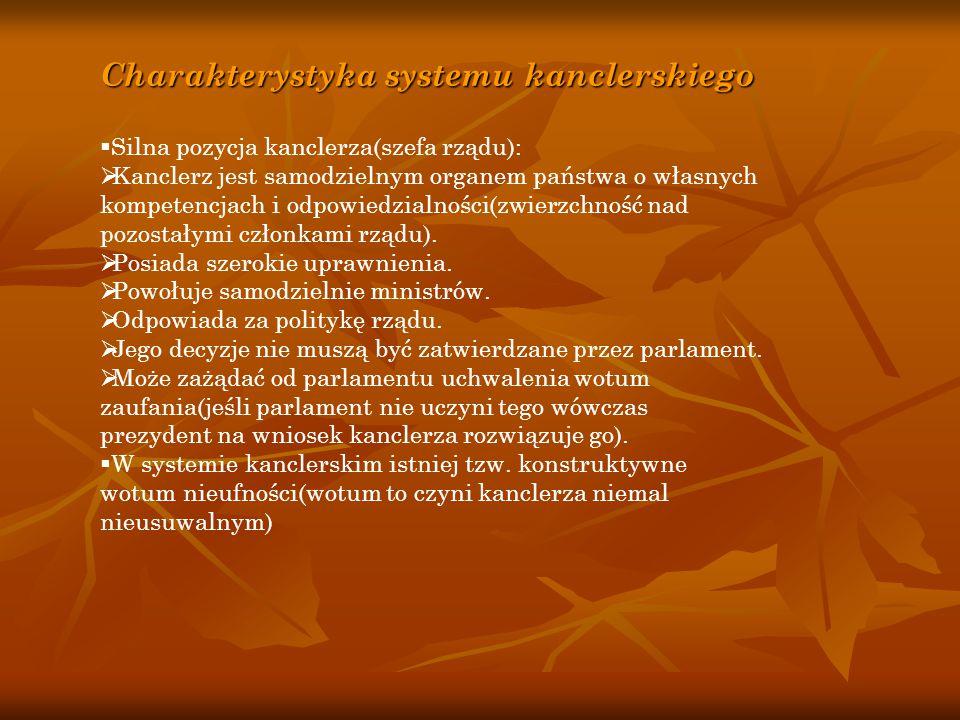 Charakterystyka systemu kanclerskiego  Silna pozycja kanclerza(szefa rządu):  Kanclerz jest samodzielnym organem państwa o własnych kompetencjach i