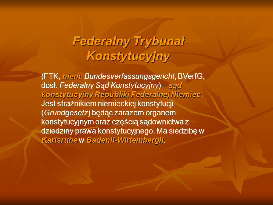 Federalny Trybunał Konstytucyjny niem. sąd konstytucyjnyRepubliki Federalnej Niemiec KarlsruheBadenii-Wirtembergii (FTK, niem. Bundesverfassungsgerich