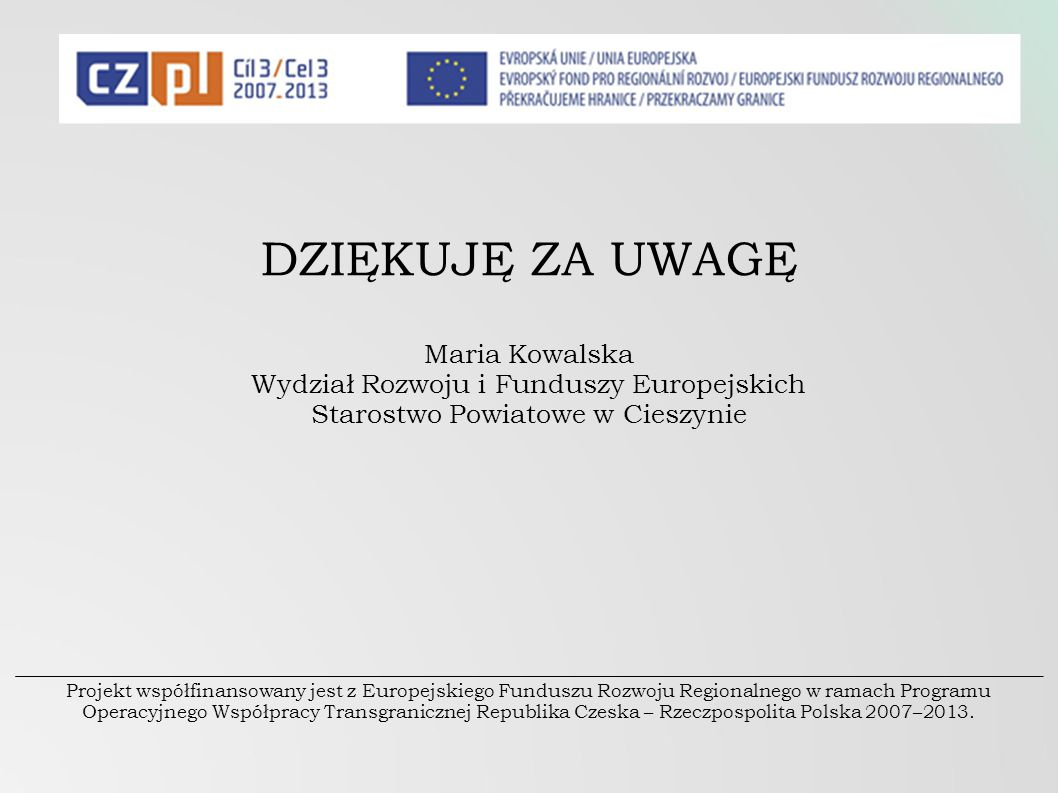 DZIĘKUJĘ ZA UWAGĘ Maria Kowalska Wydział Rozwoju i Funduszy Europejskich Starostwo Powiatowe w Cieszynie Projekt współfinansowany jest z Europejskiego Funduszu Rozwoju Regionalnego w ramach Programu Operacyjnego Współpracy Transgranicznej Republika Czeska – Rzeczpospolita Polska 2007–2013.