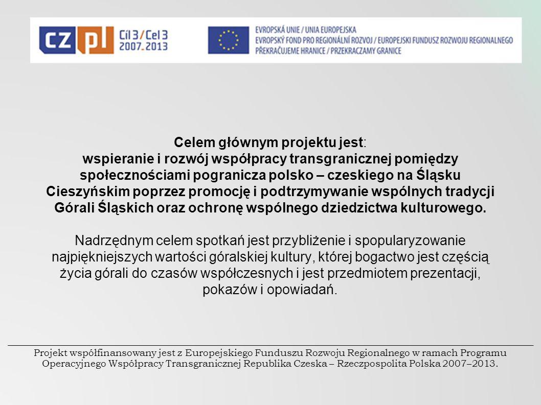 Celem głównym projektu jest: wspieranie i rozwój współpracy transgranicznej pomiędzy społecznościami pogranicza polsko – czeskiego na Śląsku Cieszyńsk