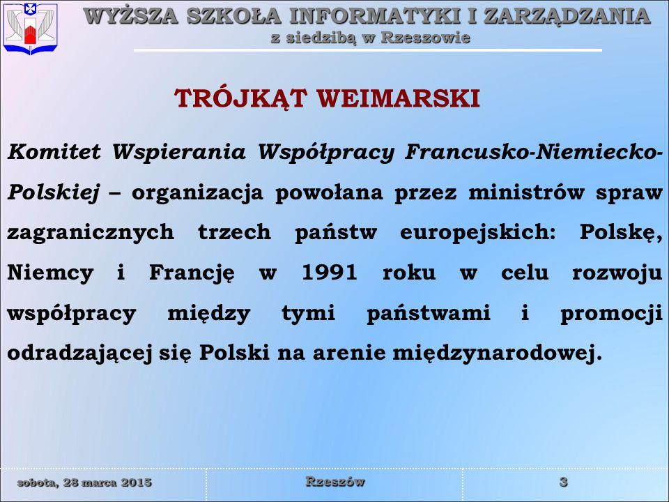 WYŻSZA SZKOŁA INFORMATYKI I ZARZĄDZANIA z siedzibą w Rzeszowie 3 sobota, 28 marca 2015sobota, 28 marca 2015sobota, 28 marca 2015sobota, 28 marca 2015 Rzeszów Komitet Wspierania Współpracy Francusko-Niemiecko- Polskiej – organizacja powołana przez ministrów spraw zagranicznych trzech państw europejskich: Polskę, Niemcy i Francję w 1991 roku w celu rozwoju współpracy między tymi państwami i promocji odradzającej się Polski na arenie międzynarodowej.