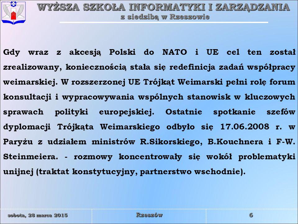 WYŻSZA SZKOŁA INFORMATYKI I ZARZĄDZANIA z siedzibą w Rzeszowie 6 sobota, 28 marca 2015sobota, 28 marca 2015sobota, 28 marca 2015sobota, 28 marca 2015 Rzeszów Gdy wraz z akcesją Polski do NATO i UE cel ten został zrealizowany, koniecznością stała się redefinicja zadań współpracy weimarskiej.