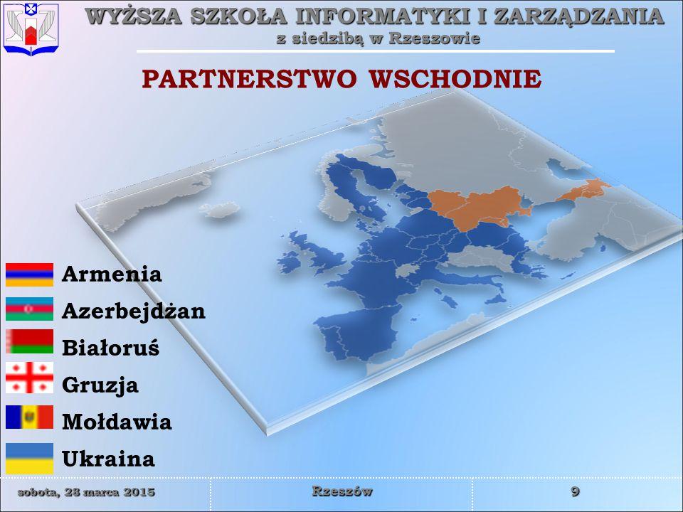 WYŻSZA SZKOŁA INFORMATYKI I ZARZĄDZANIA z siedzibą w Rzeszowie 9 sobota, 28 marca 2015sobota, 28 marca 2015sobota, 28 marca 2015sobota, 28 marca 2015 Rzeszów PARTNERSTWO WSCHODNIE Armenia Azerbejdżan Białoruś Gruzja Mołdawia Ukraina