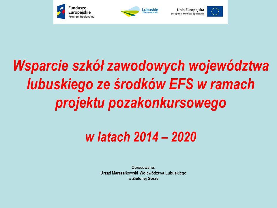 Wsparcie szkół zawodowych województwa lubuskiego ze środków EFS w ramach projektu pozakonkursowego w latach 2014 – 2020 Opracowano: Urząd Marszałkowski Województwa Lubuskiego w Zielonej Górze