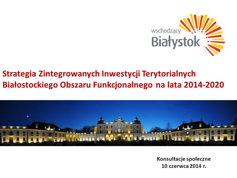 Strategia Zintegrowanych Inwestycji Terytorialnych Białostockiego Obszaru Funkcjonalnego na lata 2014-2020 Konsultacje społeczne 10 czerwca 2014 r.