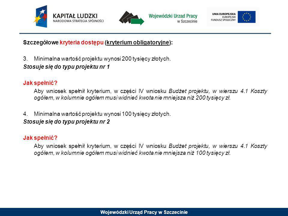 Wojewódzki Urząd Pracy w Szczecinie Szczegółowe kryteria dostępu (kryterium obligatoryjne): 3.Minimalna wartość projektu wynosi 200 tysięcy złotych.