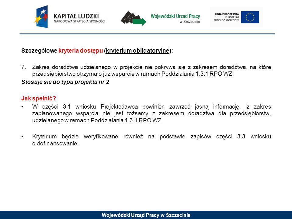 Wojewódzki Urząd Pracy w Szczecinie Szczegółowe kryteria dostępu (kryterium obligatoryjne): 7.Zakres doradztwa udzielanego w projekcie nie pokrywa się z zakresem doradztwa, na które przedsiębiorstwo otrzymało już wsparcie w ramach Poddziałania 1.3.1 RPO WZ.
