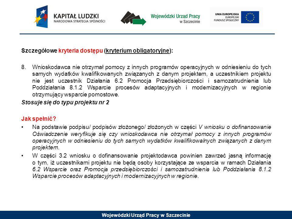Wojewódzki Urząd Pracy w Szczecinie Szczegółowe kryteria dostępu (kryterium obligatoryjne): 8.Wnioskodawca nie otrzymał pomocy z innych programów operacyjnych w odniesieniu do tych samych wydatków kwalifikowanych związanych z danym projektem, a uczestnikiem projektu nie jest uczestnik Działania 6.2 Promocja Przedsiębiorczości i samozatrudnienia lub Poddziałania 8.1.2 Wsparcie procesów adaptacyjnych i modernizacyjnych w regionie otrzymujący wsparcie pomostowe.