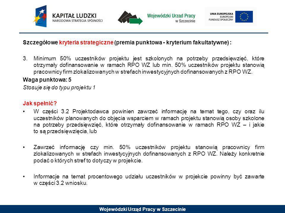 Wojewódzki Urząd Pracy w Szczecinie Szczegółowe kryteria strategiczne (premia punktowa - kryterium fakultatywne) : 3.Minimum 50% uczestników projektu jest szkolonych na potrzeby przedsięwzięć, które otrzymały dofinansowanie w ramach RPO WZ lub min.
