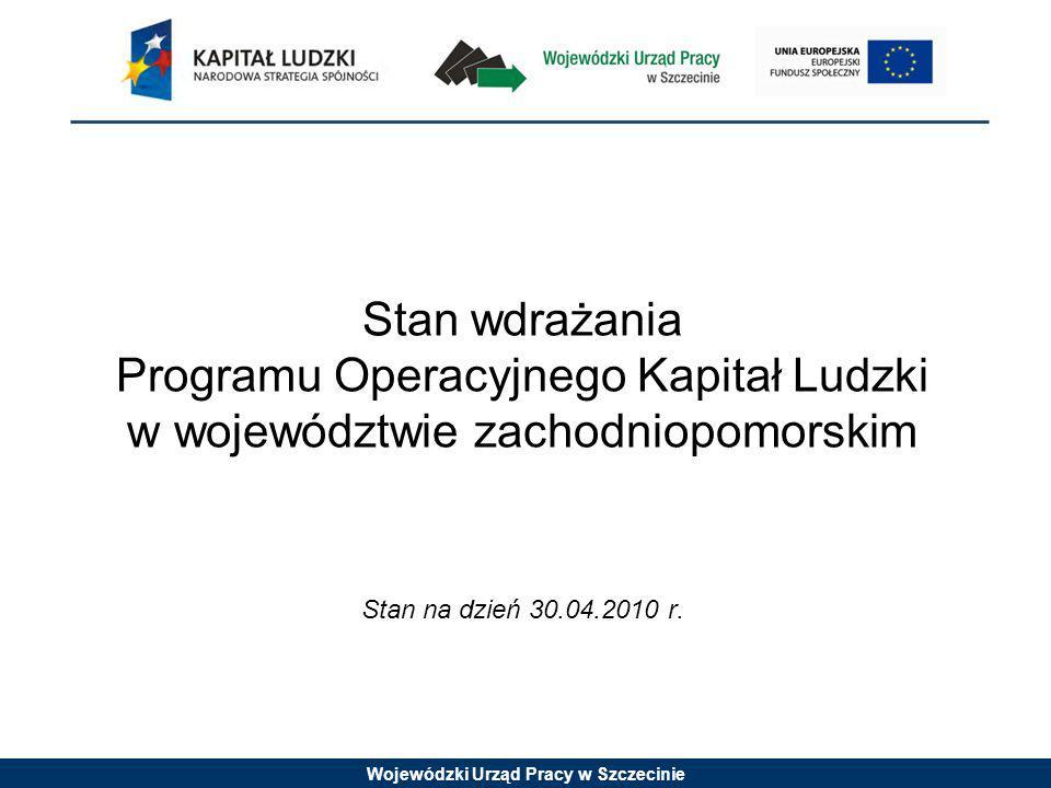 Wojewódzki Urząd Pracy w Szczecinie Stan wdrażania Programu Operacyjnego Kapitał Ludzki w województwie zachodniopomorskim Stan na dzień 30.04.2010 r.