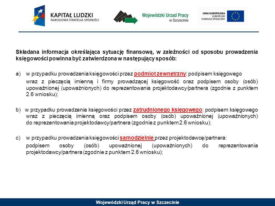 Wojewódzki Urząd Pracy w Szczecinie Składana informacja określająca sytuację finansową, w zależności od sposobu prowadzenia księgowości powinna być zatwierdzona w następujący sposób: a) w przypadku prowadzenia księgowości przez podmiot zewnętrzny: podpisem księgowego wraz z pieczęcią imienną i firmy prowadzącej księgowość oraz podpisem osoby (osób) upoważnionej (upoważnionych) do reprezentowania projektodawcy/partnera (zgodnie z punktem 2.6 wniosku); b) w przypadku prowadzenia księgowości przez zatrudnionego księgowego: podpisem księgowego wraz z pieczęcią imienną oraz podpisem osoby (osób) upoważnionej (upoważnionych) do reprezentowania projektodawcy/partnera (zgodnie z punktem 2.6 wniosku); c) w przypadku prowadzenia księgowości samodzielnie przez projektodawcę/partnera: podpisem osoby (osób) upoważnionej (upoważnionych) do reprezentowania projektodawcy/partnera (zgodnie z punktem 2.6 wniosku);