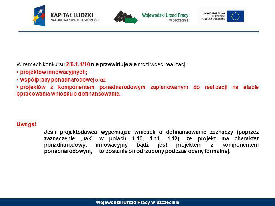 Wojewódzki Urząd Pracy w Szczecinie W ramach konkursu 2/8.1.1/10 nie przewiduje się możliwości realizacji: projektów innowacyjnych; współpracy ponadnarodowej oraz projektów z komponentem ponadnarodowym zaplanowanym do realizacji na etapie opracowania wniosku o dofinansowanie.