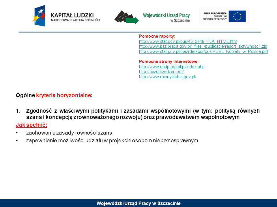 Wojewódzki Urząd Pracy w Szczecinie Ogólne kryteria horyzontalne: 1.Zgodność z właściwymi politykami i zasadami wspólnotowymi (w tym: polityką równych szans i koncepcją zrównoważonego rozwoju) oraz prawodawstwem wspólnotowym Jak spełnić: zachowanie zasady równości szans; zapewnienie możliwości udziału w projekcie osobom niepełnosprawnym.