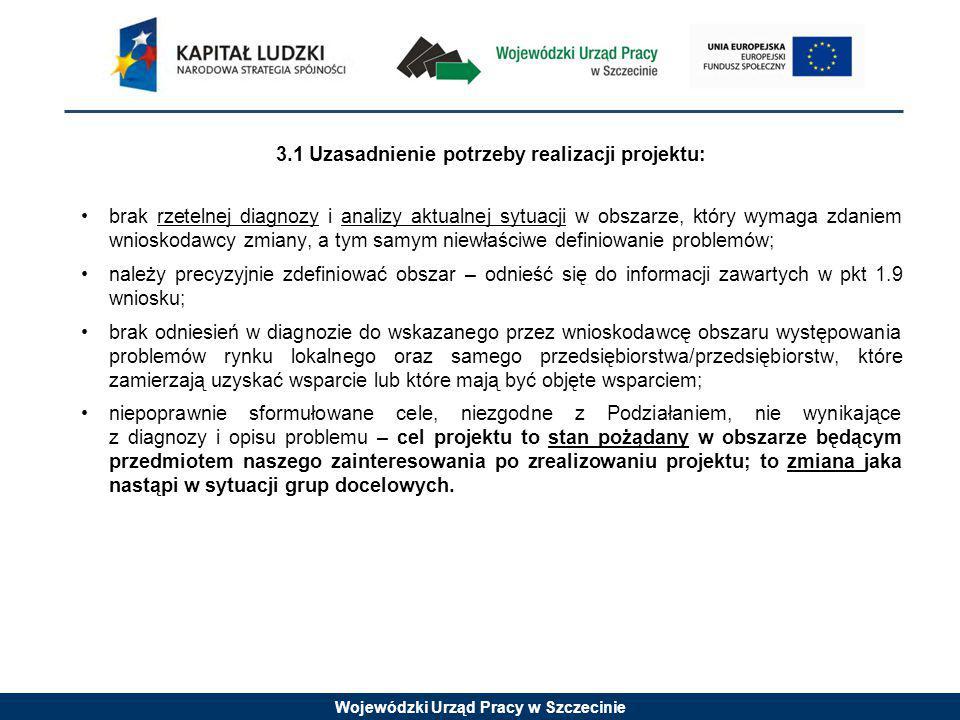 Wojewódzki Urząd Pracy w Szczecinie 3.1 Uzasadnienie potrzeby realizacji projektu: brak rzetelnej diagnozy i analizy aktualnej sytuacji w obszarze, który wymaga zdaniem wnioskodawcy zmiany, a tym samym niewłaściwe definiowanie problemów; należy precyzyjnie zdefiniować obszar – odnieść się do informacji zawartych w pkt 1.9 wniosku; brak odniesień w diagnozie do wskazanego przez wnioskodawcę obszaru występowania problemów rynku lokalnego oraz samego przedsiębiorstwa/przedsiębiorstw, które zamierzają uzyskać wsparcie lub które mają być objęte wsparciem; niepoprawnie sformułowane cele, niezgodne z Podziałaniem, nie wynikające z diagnozy i opisu problemu – cel projektu to stan pożądany w obszarze będącym przedmiotem naszego zainteresowania po zrealizowaniu projektu; to zmiana jaka nastąpi w sytuacji grup docelowych.