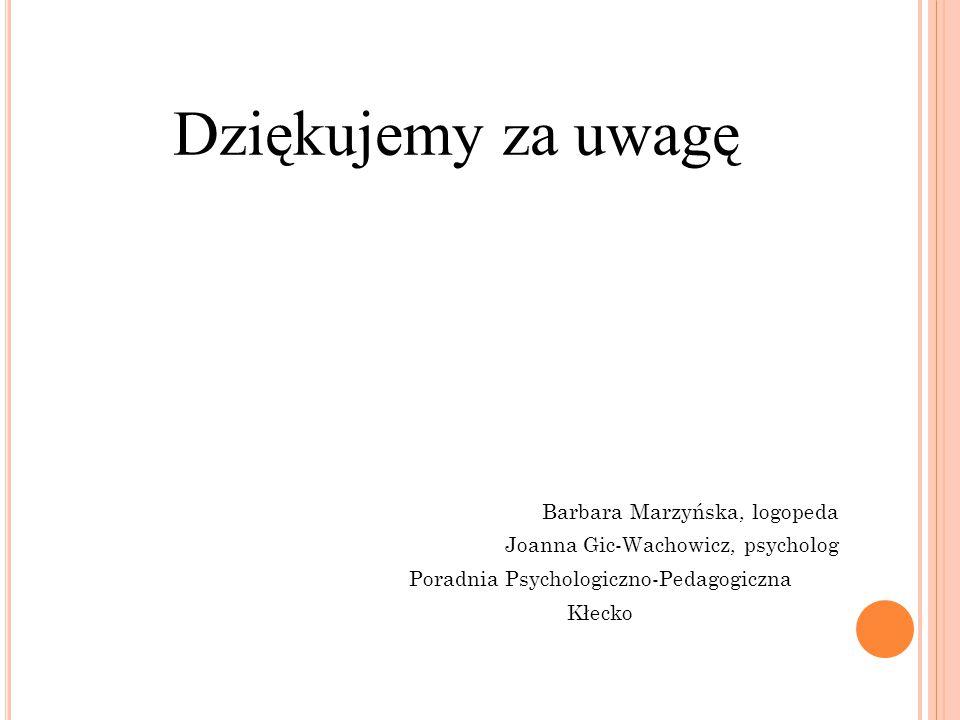 Dziękujemy za uwagę Barbara Marzyńska, logopeda Joanna Gic-Wachowicz, psycholog Poradnia Psychologiczno-Pedagogiczna Kłecko