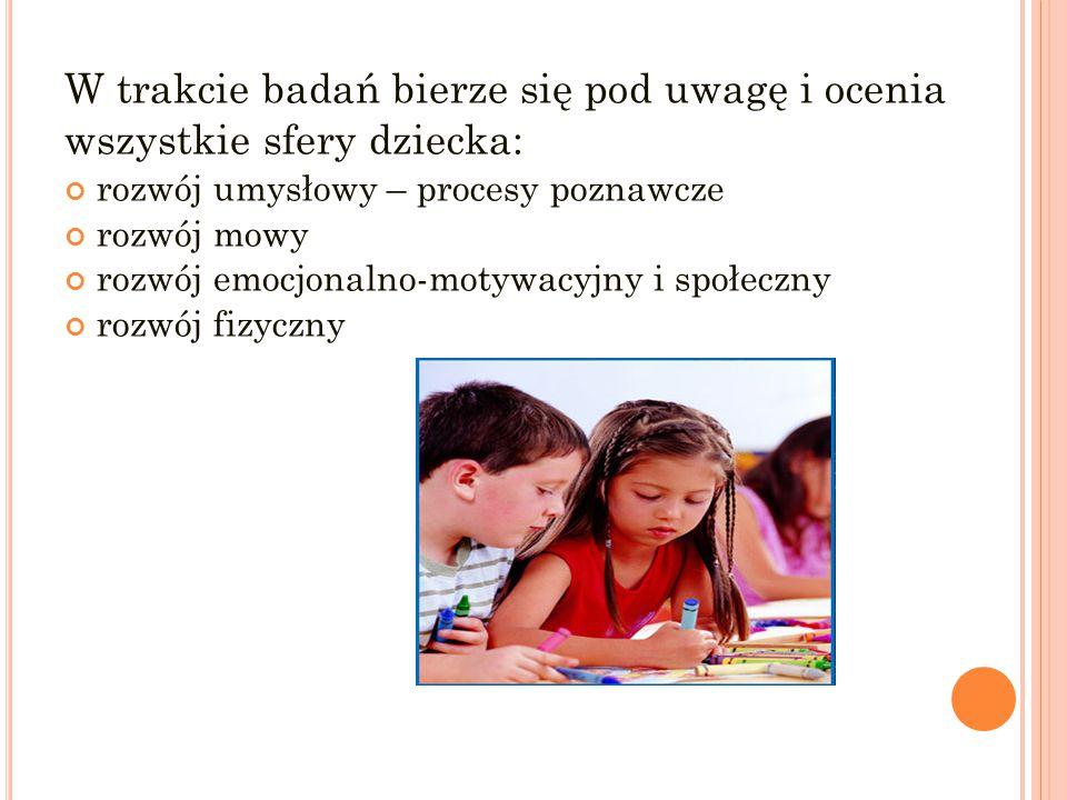W trakcie badań bierze się pod uwagę i ocenia wszystkie sfery dziecka: rozwój umysłowy – procesy poznawcze rozwój mowy rozwój emocjonalno-motywacyjny