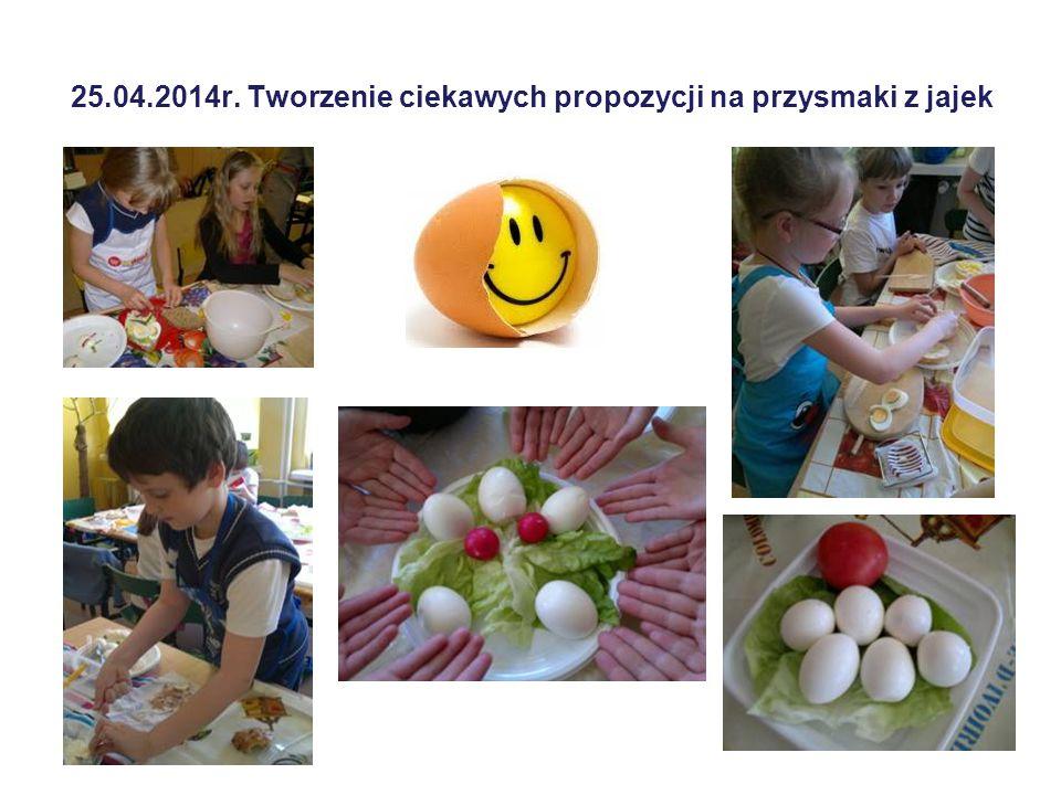 25.04.2014r. Tworzenie ciekawych propozycji na przysmaki z jajek
