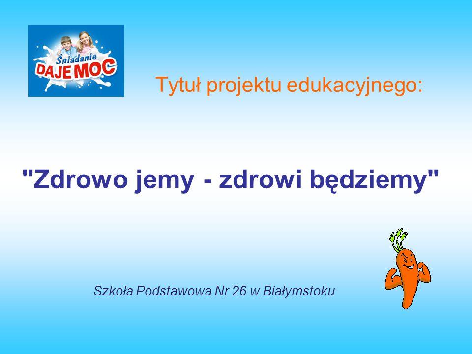 Tytuł projektu edukacyjnego: Zdrowo jemy - zdrowi będziemy Szkoła Podstawowa Nr 26 w Białymstoku