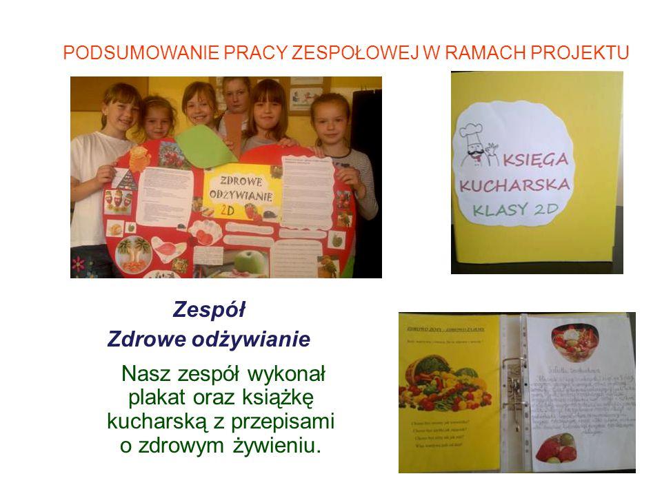 PODSUMOWANIE PRACY ZESPOŁOWEJ W RAMACH PROJEKTU Zespół Zdrowe odżywianie Nasz zespół wykonał plakat oraz książkę kucharską z przepisami o zdrowym żywi