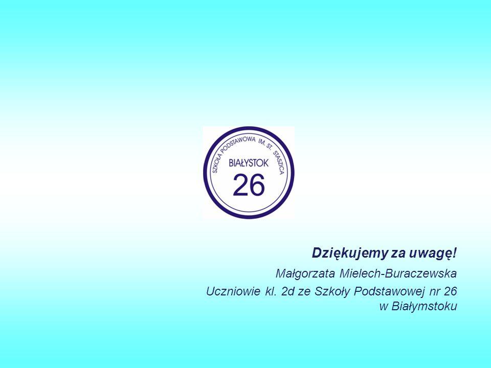 Dziękujemy za uwagę! Małgorzata Mielech-Buraczewska Uczniowie kl. 2d ze Szkoły Podstawowej nr 26 w Białymstoku