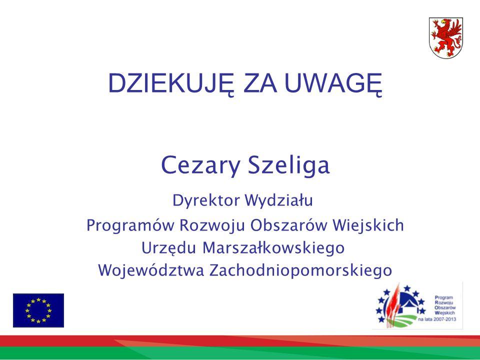 DZIEKUJĘ ZA UWAGĘ Cezary Szeliga Dyrektor Wydziału Programów Rozwoju Obszarów Wiejskich Urzędu Marszałkowskiego Województwa Zachodniopomorskiego