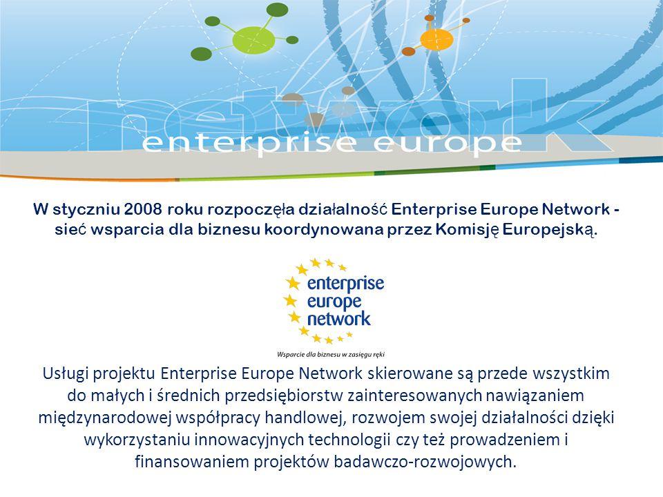 W styczniu 2008 roku rozpocz ęł a dzia ł alno ść Enterprise Europe Network - sie ć wsparcia dla biznesu koordynowana przez Komisj ę Europejsk ą.