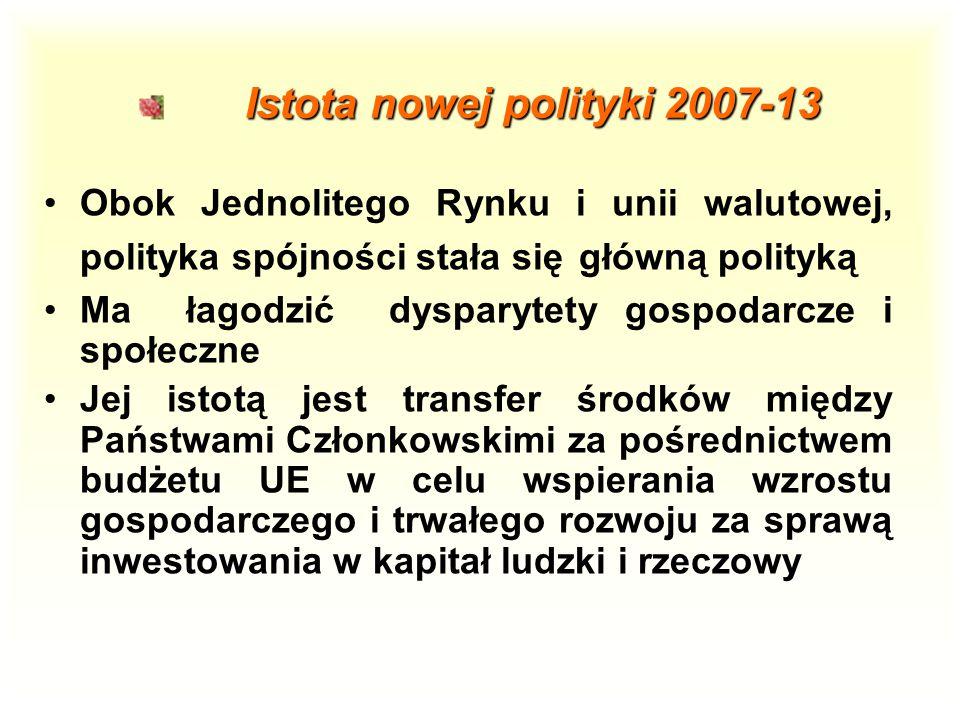 Istota nowej polityki 2007-13 Istota nowej polityki 2007-13 Obok Jednolitego Rynku i unii walutowej, polityka spójności stała się główną polityką Ma łagodzić dysparytety gospodarcze i społeczne Jej istotą jest transfer środków między Państwami Członkowskimi za pośrednictwem budżetu UE w celu wspierania wzrostu gospodarczego i trwałego rozwoju za sprawą inwestowania w kapitał ludzki i rzeczowy