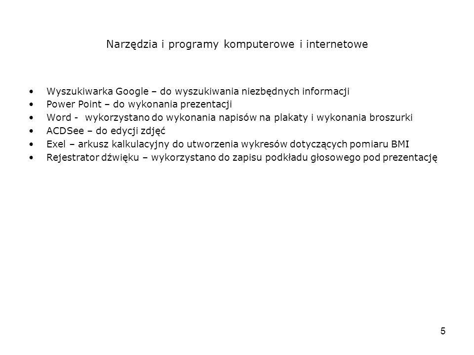 5 Narzędzia i programy komputerowe i internetowe Wyszukiwarka Google – do wyszukiwania niezbędnych informacji Power Point – do wykonania prezentacji Word - wykorzystano do wykonania napisów na plakaty i wykonania broszurki ACDSee – do edycji zdjęć Exel – arkusz kalkulacyjny do utworzenia wykresów dotyczących pomiaru BMI Rejestrator dźwięku – wykorzystano do zapisu podkładu głosowego pod prezentację