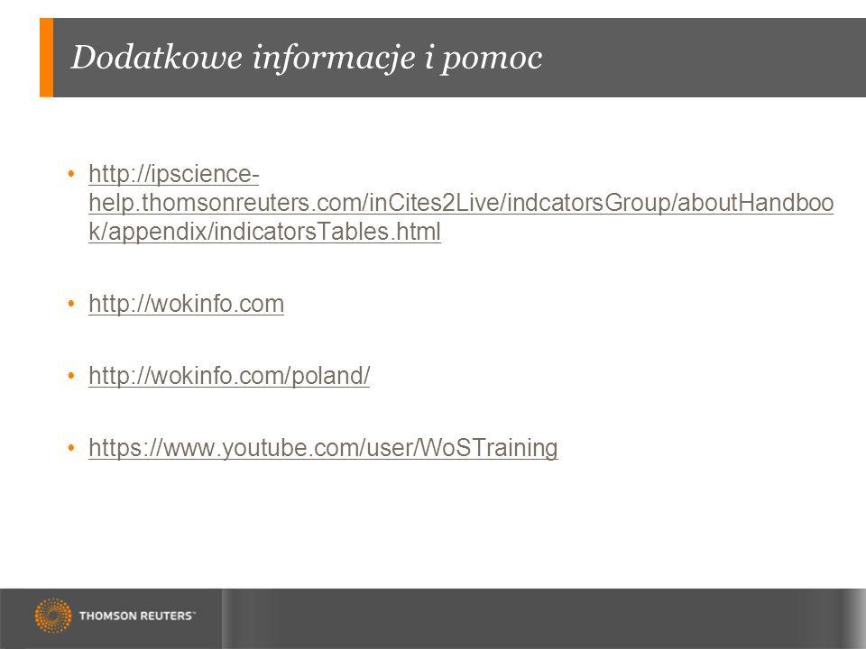 Dodatkowe informacje i pomoc http://ipscience- help.thomsonreuters.com/inCites2Live/indcatorsGroup/aboutHandboo k/appendix/indicatorsTables.htmlhttp://ipscience- help.thomsonreuters.com/inCites2Live/indcatorsGroup/aboutHandboo k/appendix/indicatorsTables.html http://wokinfo.com http://wokinfo.com/poland/ https://www.youtube.com/user/WoSTraining
