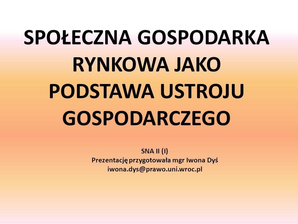 SPOŁECZNA GOSPODARKA RYNKOWA JAKO PODSTAWA USTROJU GOSPODARCZEGO SNA II (I) Prezentację przygotowała mgr Iwona Dyś iwona.dys@prawo.uni.wroc.pl