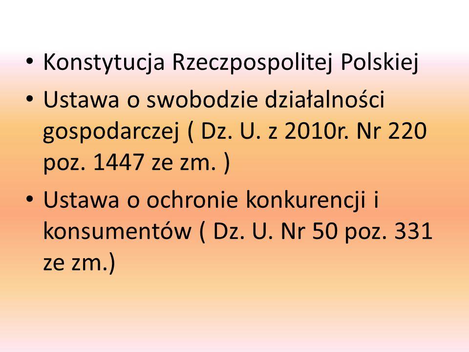 Konstytucja Rzeczpospolitej Polskiej Ustawa o swobodzie działalności gospodarczej ( Dz. U. z 2010r. Nr 220 poz. 1447 ze zm. ) Ustawa o ochronie konkur