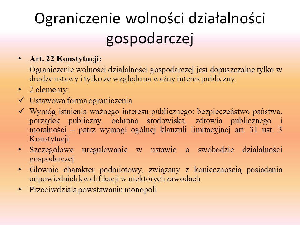 Ograniczenie wolności działalności gospodarczej Art. 22 Konstytucji: Ograniczenie wolności działalności gospodarczej jest dopuszczalne tylko w drodze