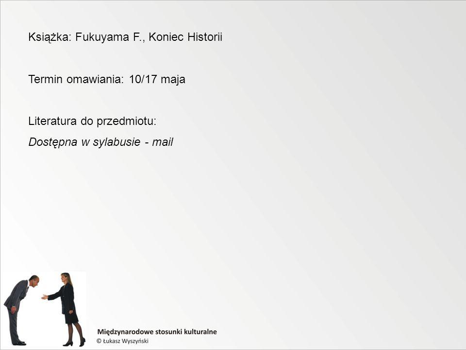 Książka: Fukuyama F., Koniec Historii Termin omawiania: 10/17 maja Literatura do przedmiotu: Dostępna w sylabusie - mail
