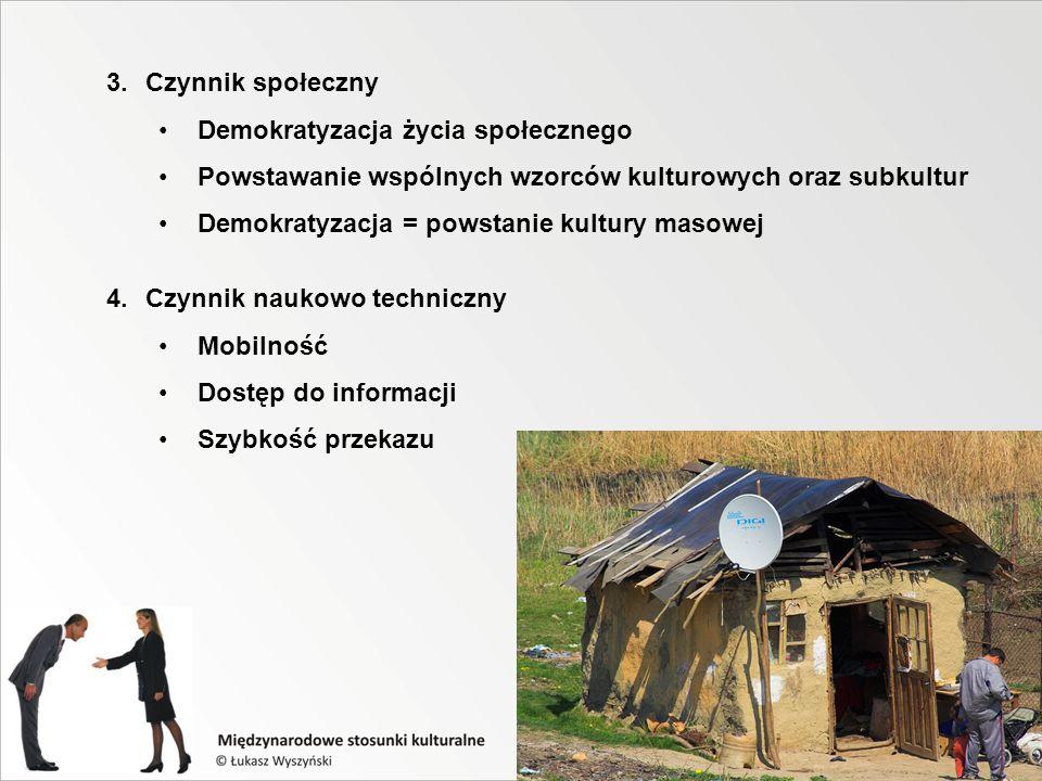 3.Czynnik społeczny Demokratyzacja życia społecznego Powstawanie wspólnych wzorców kulturowych oraz subkultur Demokratyzacja = powstanie kultury masowej 4.Czynnik naukowo techniczny Mobilność Dostęp do informacji Szybkość przekazu