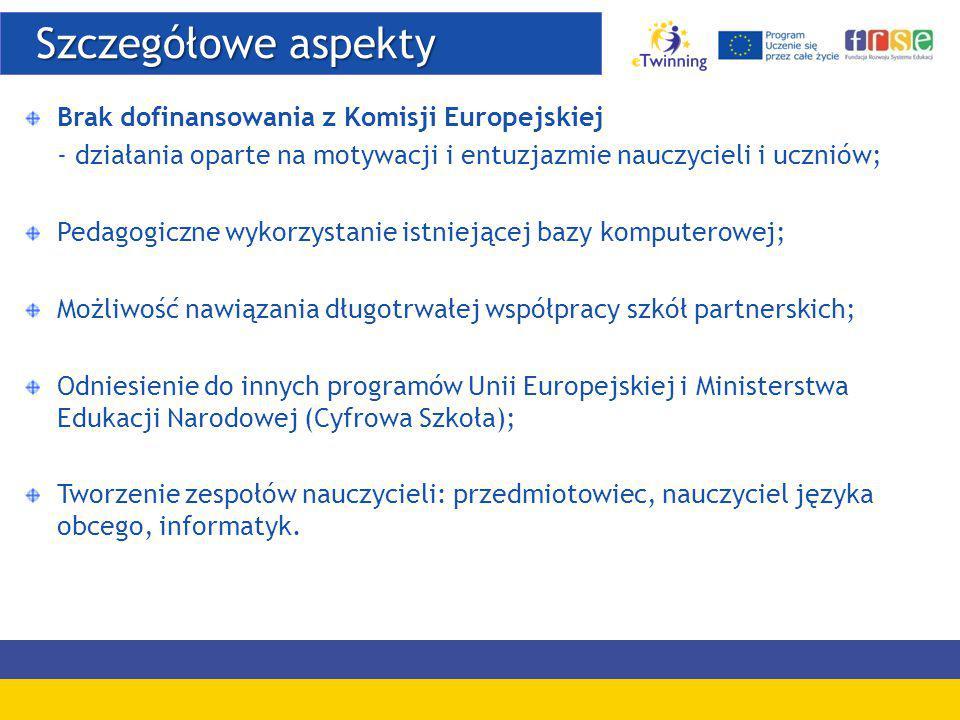 Szczegółowe aspekty Szczegółowe aspekty Brak dofinansowania z Komisji Europejskiej - działania oparte na motywacji i entuzjazmie nauczycieli i uczniów; Pedagogiczne wykorzystanie istniejącej bazy komputerowej; Możliwość nawiązania długotrwałej współpracy szkół partnerskich; Odniesienie do innych programów Unii Europejskiej i Ministerstwa Edukacji Narodowej (Cyfrowa Szkoła); Tworzenie zespołów nauczycieli: przedmiotowiec, nauczyciel języka obcego, informatyk.