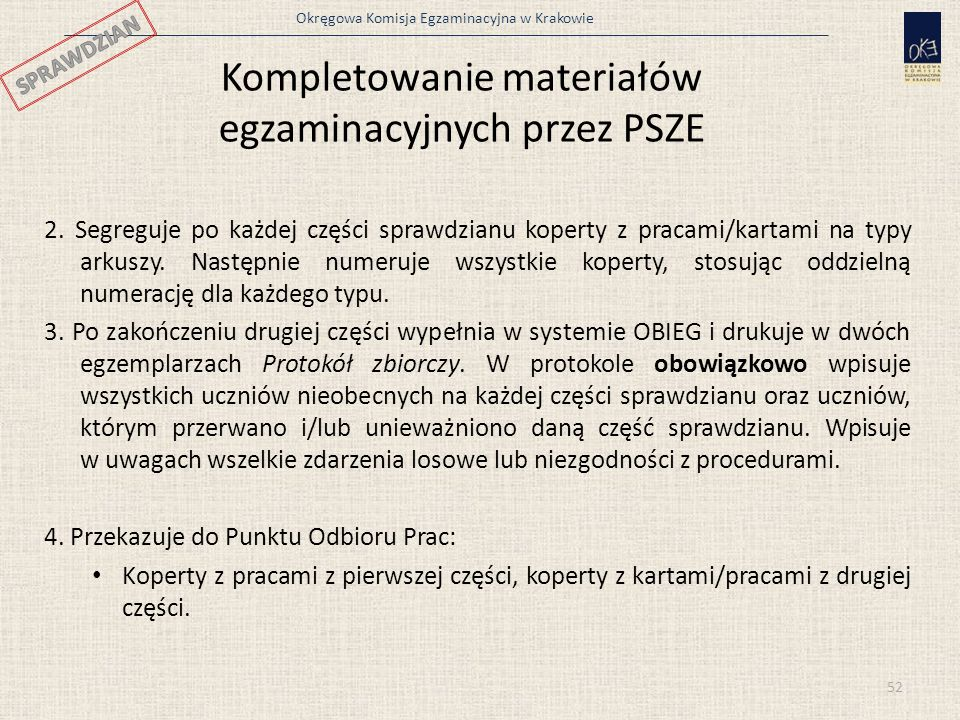 Okręgowa Komisja Egzaminacyjna w Krakowie 52 Kompletowanie materiałów egzaminacyjnych przez PSZE 2. Segreguje po każdej części sprawdzianu koperty z p