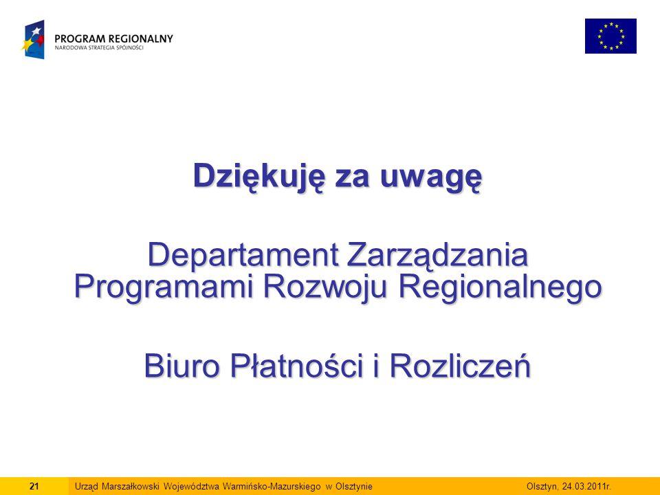 Dziękuję za uwagę Departament Zarządzania Programami Rozwoju Regionalnego Biuro Płatności i Rozliczeń 21Urząd Marszałkowski Województwa Warmińsko-Mazu