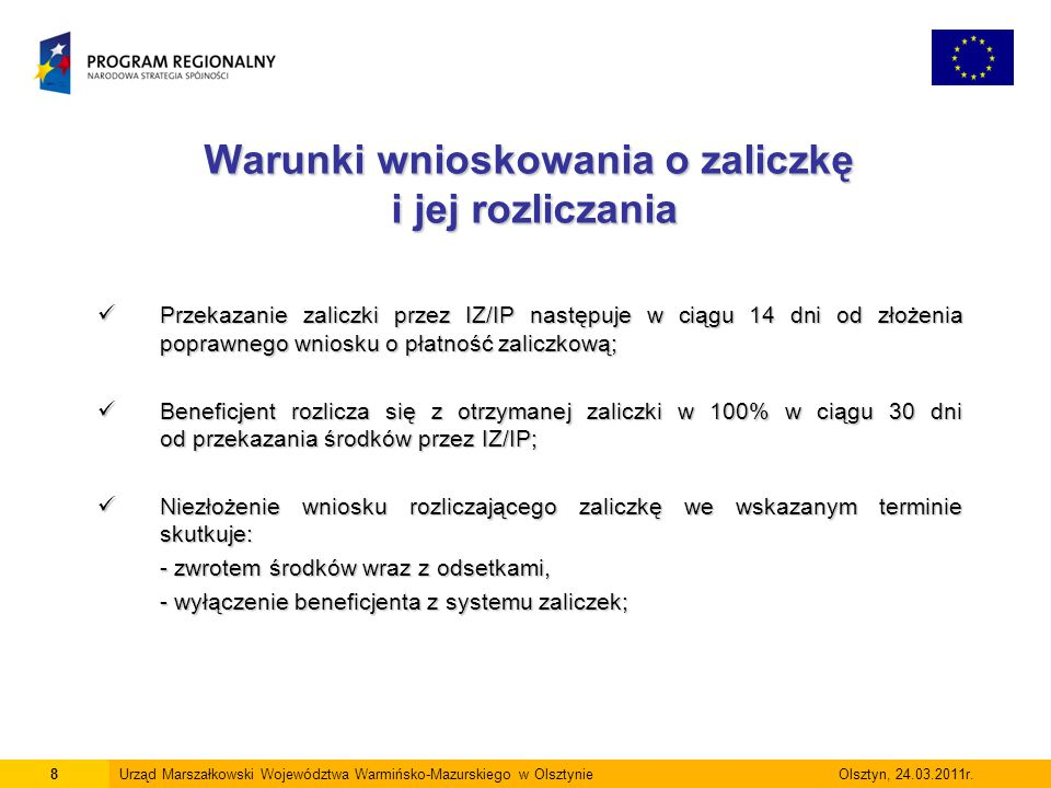Warunki wnioskowania o zaliczkę i jej rozliczania Wniosek o zaliczkę nie może obejmować płatności końcowej (5%); Wniosek o zaliczkę nie może obejmować płatności końcowej (5%); Beneficjenci, objęci pomocą publiczną mogą składać wnioski o płatność zaliczkową do 15.10 br; Beneficjenci, objęci pomocą publiczną mogą składać wnioski o płatność zaliczkową do 15.10 br; Beneficjent zobligowany jest posiadać wyodrębniony rachunek bankowy; Beneficjent zobligowany jest posiadać wyodrębniony rachunek bankowy; Przekazanie transzy zaliczki uzależnione jest od dostępności środków.