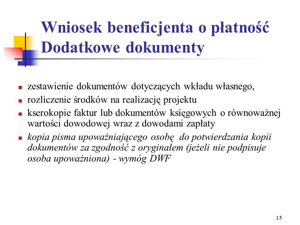 15 Wniosek beneficjenta o płatność Dodatkowe dokumenty zestawienie dokumentów dotyczących wkładu własnego, rozliczenie środków na realizację projektu kserokopie faktur lub dokumentów księgowych o równoważnej wartości dowodowej wraz z dowodami zapłaty kopia pisma upoważniającego osobę do potwierdzania kopii dokumentów za zgodność z oryginałem (jeżeli nie podpisuje osoba upoważniona) - wymóg DWF