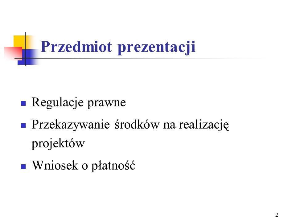 2 Przedmiot prezentacji Regulacje prawne Przekazywanie środków na realizację projektów Wniosek o płatność