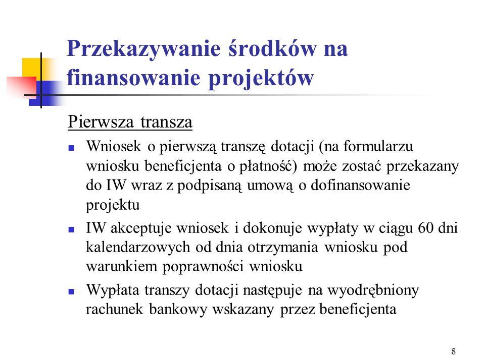 8 Przekazywanie środków na finansowanie projektów Pierwsza transza Wniosek o pierwszą transzę dotacji (na formularzu wniosku beneficjenta o płatność) może zostać przekazany do IW wraz z podpisaną umową o dofinansowanie projektu IW akceptuje wniosek i dokonuje wypłaty w ciągu 60 dni kalendarzowych od dnia otrzymania wniosku pod warunkiem poprawności wniosku Wypłata transzy dotacji następuje na wyodrębniony rachunek bankowy wskazany przez beneficjenta