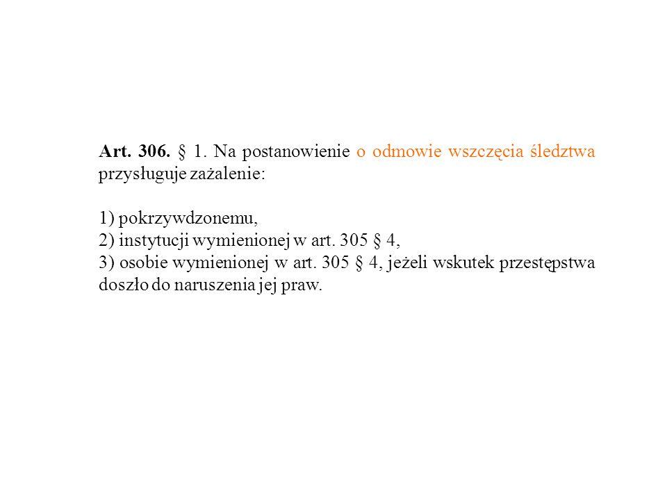 Art. 306. § 1. Na postanowienie o odmowie wszczęcia śledztwa przysługuje zażalenie: 1) pokrzywdzonemu, 2) instytucji wymienionej w art. 305 § 4, 3) os